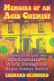Memoirs of an Acid Chemist: Chronicles of Late '60s San Francsco-A Trip Through the Haight-Ashbury District - Leonard Skinnerd