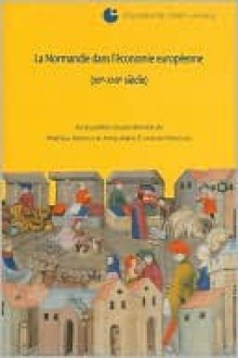 La Normandie Dans L'Economie Europeenne: Colloque de Cerisy-La-Salle - Mathieu Arnoux, Anne-marie Flambard Hericher