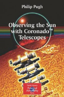 Observing the Sun with Coronado(TM) Telescopes (The Patrick Moore Practical Astronomy Series) - Philip Pugh