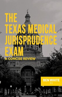 The Texas Medical Jurisprudence Exam: A Concise Review - Ben White