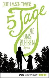 Fünf Tage, die uns bleiben: Roman - Julie Lawson Timmer, Jennifer Merling