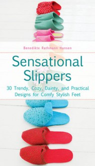 Sensational Slippers: 30 Trendy, Cozy, Dainty, and Practical Designs for Comfy Stylish Feet - Benedikte Rathmann Hansen