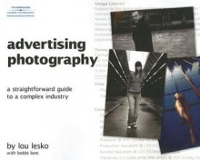Advertising Photography: A Straightforward Guide to a Complex Industry - Lou Lesko, Bobbi Lane