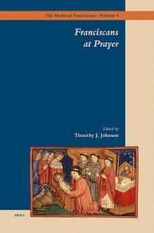 Franciscans at Prayer - Timothy J. Johnson