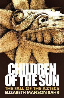 Children of the Sun: The Fall of the Aztecs - Elizabeth Manson Bahr