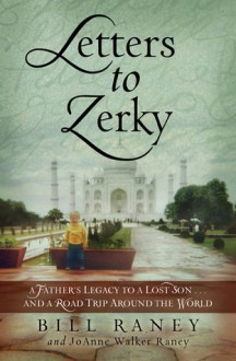 Letters to Zerky: A Father's Legacy to a Lost Son . . . and a Road Trip Around the World - Bill Raney, JoAnne Walker Raney