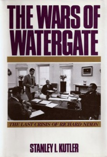 The Wars Of Watergate: The Last Crisis of Richard Nixon - Stanley I. Kutler