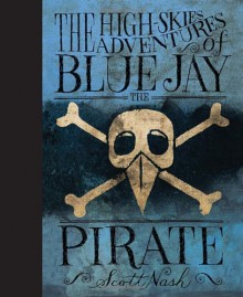 The High Skies Adventures of Blue Jay the Pirate - Scott Nash