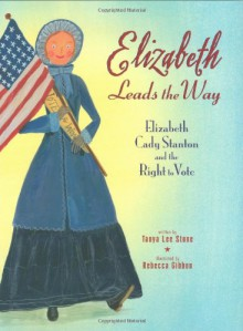 Elizabeth Leads The Way Elizabeth Cady Stanton And The Right To Vote - Tanya Lee Stone, Rachel Botchan