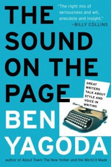 The Sound on the Page: Great Writers Talk about Style and Voice in Writing - Ben Yagoda
