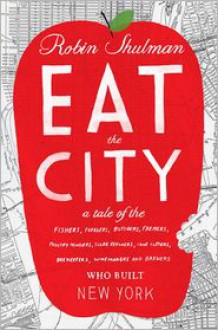 Eat the City: A Tale of the Fishers, Foragers, Butchers, Farmers, Poultry Minders, Sugar Refiners, Cane Cutters, Beekeepers, Winemakers, and Brewers Who Built New York -