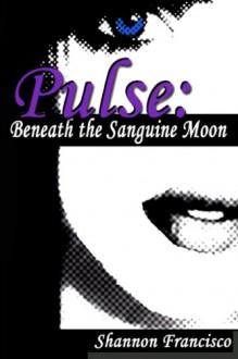 Pulse: Beneath the Sanguine Moon: 1 - Shannon Francisco