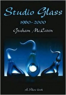 Studio Glass 1960-2000 - Graham McLaren