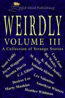Weirdly: A Collection of Strange Tales, vol. 3 - Cora Zane, Lex Valentine, Ric Wasley, Scott Leddy, M. King, Yolanda Sfetsos, Desirée Lee, Bernita Harris, Heather Wildman, Amethyst Winters, Marty Mankins, K. Bruce Justice