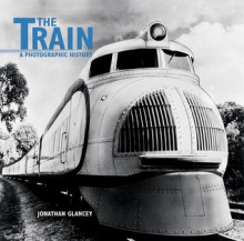 The Train: A Photographic History - Jonathan Glancey