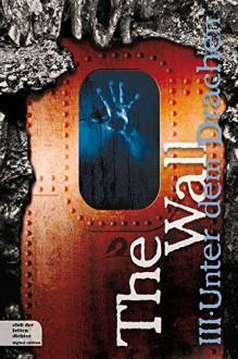 The Wall Teil 3: Unter dem Drachen - Thomas Thiemeyer, Boris von Smercek, Uwe Laub, Rainer Wekwerth, Oliver Kern, Hermann Oppermann