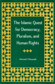 The Islamic Quest for Democracy, Pluralism, and Human Rights - Ahmad Moussalli, Ahmad Mawsilili