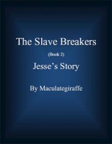 Jesse's Story (The Slave Breakers, #2) - Maculategiraffe