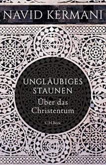 Ungläubiges Staunen: Über das Christentum - Navid Kermani