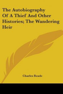 The Autobiography of a Thief and Other Histories; The Wandering Heir - Charles Reade