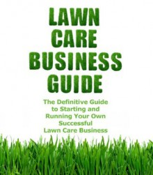 Lawn Care Business Guide: The Definitive Guide To Starting and Running Your Own Successful Lawn Care Business (Volume 1) - Patrick Cash