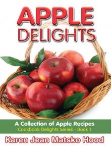 Apple Delights Cookbook (Cookbook Delights Series) - Karen Jean Matsko Hood