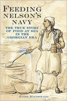 Feeding Nelson's Navy: The True Story of Food at Sea in the Georgian Era - Janet MacDonald
