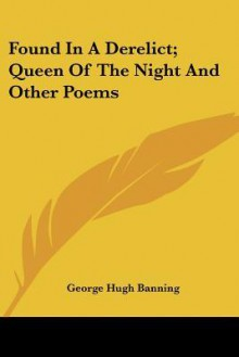 Found in a Derelict; Queen of the Night and Other Poems - George Hugh Banning