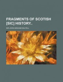 Fragments of Scotish [Sic] History - John Graham Dalyell