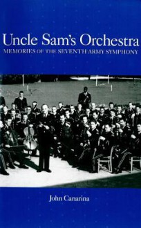 Uncle Sam's Orchestra: Memories of the Seventh Army Symphony - John Canarina