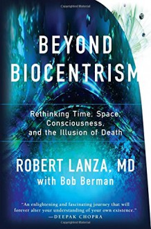 Beyond Biocentrism: Rethinking Time, Space, Consciousness, and the Illusion of Death - Robert Lanza,Bob Berman
