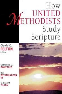 How United Methodists Study Scripture - Catherine Gunsalus Gonzalez, Ben Witherington III