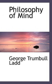 Philosophy of Mind - George Trumbull Ladd