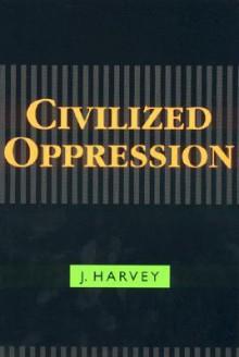 Civilized Oppression - J. Harvey