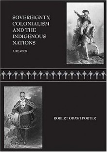 Sovereignty, Colonialism and the Indigenous Nations: A Reader - Robert Odawi Porter