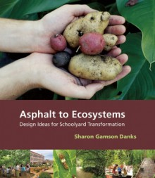 Asphalt to Ecosystems: Design Ideas for Schoolyard Transformation - Sharon Danks