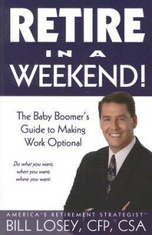 Retire in a Weekend!: The Baby Boomer's Guide to Making Work Optional [With CDROM] - Bill Losey, CFP