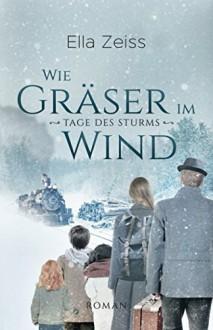 Wie Gräser im Wind: Tage des Sturms (Band 1) - Ella Zeiss,Elvira Zeißler