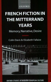 French Fiction in the Mitterrand Years: Memory, Narrative, Desire (Oxford Studies in Modern European Culture) - Colin Davis;Elizabeth Fallaize