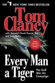Every Man a Tiger: The Gulf War Air Campaign (Commanders) - Tom Clancy,Chuck Horner,Tony Koltz