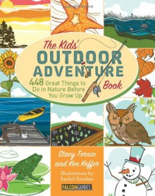 The Kids' Outdoor Adventure Book: 448 Great Things to Do in Nature Before You Grow Up - Stacy Tornio, Ken Keffer, Rachel Riordan