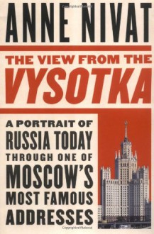 The View from the Vysotka: A Portrait of Russia Today Through One of Moscow's Most Famous Addresses - Anne Nivat, Frances E. Forte