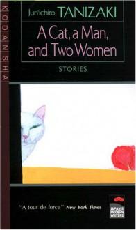 A Cat, a Man, and Two Women: Stories - Jun'ichirō Tanizaki
