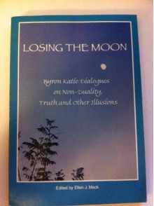 Losing the Moon: Byron Katie Dialogues on Non-Duality, Truth and Other Illusions - Byron Katie