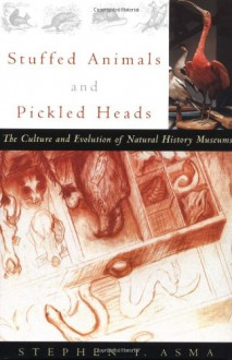 Stuffed Animals and Pickled Heads: The Culture and Evolution of Natural History Museums - Stephen T. Asma