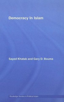Democracy In Islam (Routledge Studies in Political Islam) - Sayed Khatab, Gary D. Bouma