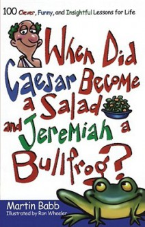 When Did Caesar Become a Salad and Jeremiah a Bullfrog?: 100 Clever, Funny, and Insightful Lessons for Life - Martin Babb