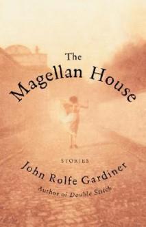 The Magellan House: Stories - John Rolfe Gardiner