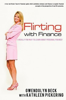 Flirting with Finance: An Easy Way to Learn Life S Financial Lessons - Gwendolyn Beck, Kathleen Pickering