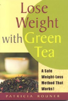 Lose Weight with Green Tea: A Safe, Sensible Way Toward Weight Management - Patricia Rouner